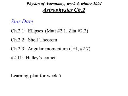 Physics of Astronomy, week 4, winter 2004 Astrophysics Ch.2 Star Date Ch.2.1: Ellipses (Matt #2.1, Zita #2.2) Ch.2.2: Shell Theorem Ch.2.3: Angular momentum.