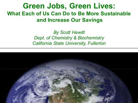 Green Jobs, Green Lives: What Each of Us Can Do to Be More Sustainable and Increase Our Savings By Scott Hewitt Dept. of Chemistry & Biochemistry California.