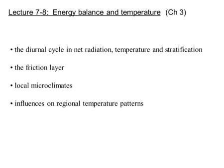 Lecture 7-8: Energy balance and temperature (Ch 3) the diurnal cycle in net radiation, temperature and stratification the friction layer local microclimates.