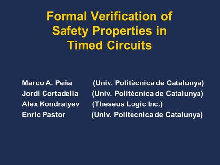 Formal Verification of Safety Properties in Timed Circuits Marco A. Peña (Univ. Politècnica de Catalunya) Jordi Cortadella (Univ. Politècnica de Catalunya)