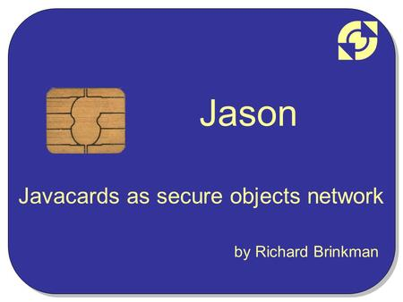 Jason Javacards as secure objects network by Richard Brinkman.