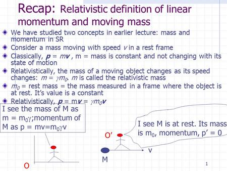 1 Recap: Relativistic definition of linear momentum and moving mass We have studied two concepts in earlier lecture: mass and momentum in SR Consider.