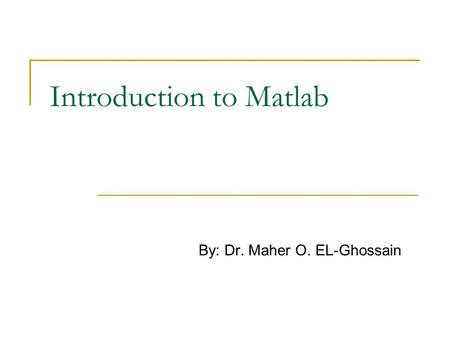 Introduction to Matlab By: Dr. Maher O. EL-Ghossain.