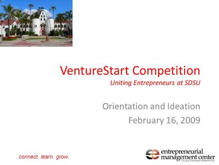 VentureStart Competition Uniting Entrepreneurs at SDSU Orientation and Ideation February 16, 2009 connect. learn. grow.