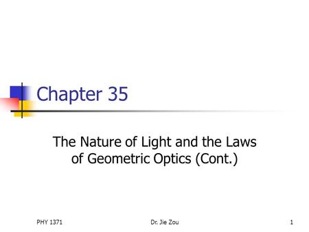 PHY 1371Dr. Jie Zou1 Chapter 35 The Nature of Light and the Laws of Geometric Optics (Cont.)