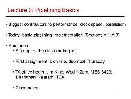 1 Lecture 3: Pipelining Basics Biggest contributors to performance: clock speed, parallelism Today: basic pipelining implementation (Sections A.1-A.3)