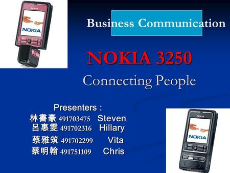 NOKIA 3250 Connecting People Presenters : 林書豪 491703475 Steven 呂惠雯 491702316 Hillary 蔡雅筑 491702299 Vita 蔡明翰 491751109 Chris Business Communication.