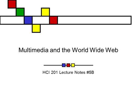 Multimedia and the World Wide Web HCI 201 Lecture Notes #5B.