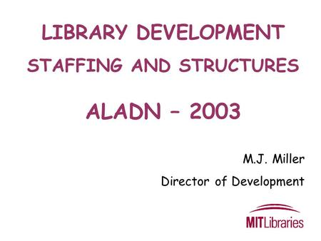 LIBRARY DEVELOPMENT STAFFING AND STRUCTURES ALADN – 2003 M.J. Miller Director of Development.