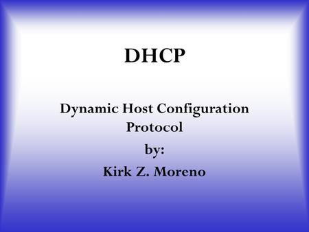 DHCP Dynamic Host Configuration Protocol by: Kirk Z. Moreno.