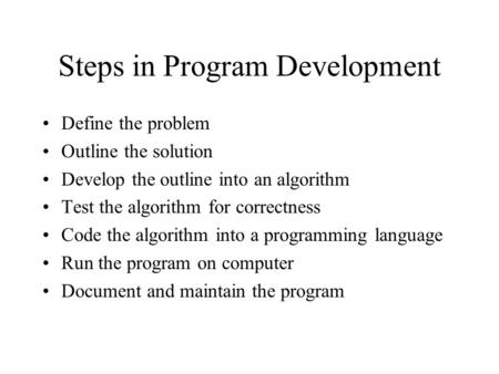 Steps in Program Development Define the problem Outline the solution Develop the outline into an algorithm Test the algorithm for correctness Code the.