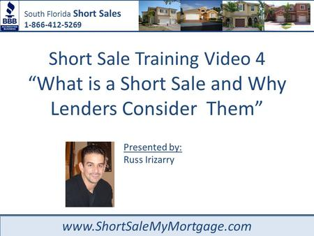 "South Florida Short Sales 1-866-412-5269 www.ShortSaleMyMortgage.com Presented by: Russ Irizarry Short Sale Training Video 4 ""What is a Short Sale and."