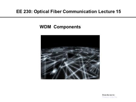 EE 230: Optical Fiber Communication Lecture 15 From the movie Warriors of the Net WDM Components.