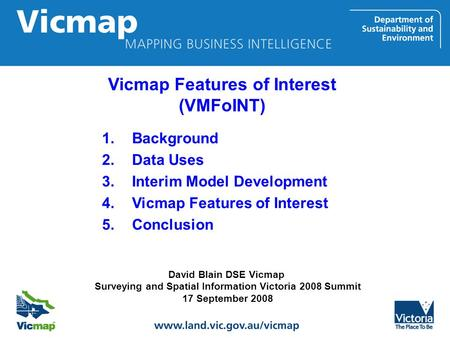 David Blain DSE Vicmap Surveying and Spatial Information Victoria 2008 Summit 17 September 2008 1.Background 2.Data Uses 3.Interim Model Development 4.Vicmap.