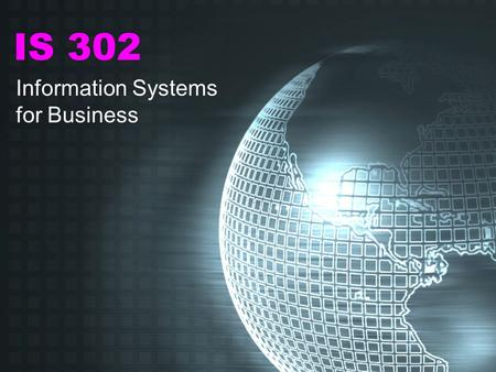IS 302 Information Systems for Business OVERVIEW OF THE COURSE 1.IS: The Big Picture 2.How IS Can Be Used to Gain Competitive Advantage 3.Database Management.