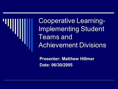 Cooperative Learning- Implementing Student Teams and Achievement Divisions Presenter: Matthew Hillmer Date: 06/30/2005.
