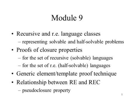 1 Module 9 Recursive and r.e. language classes –representing solvable and half-solvable problems Proofs of closure properties –for the set of recursive.