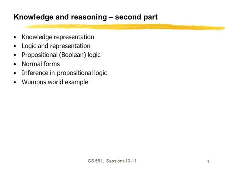 CS 561, Sessions 10-11 1 Knowledge and reasoning – second part Knowledge representation Logic and representation Propositional (Boolean) logic Normal forms.