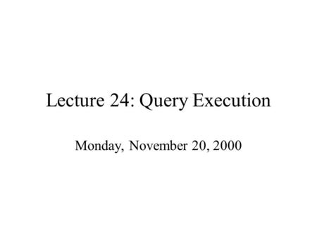 Lecture 24: Query Execution Monday, November 20, 2000.