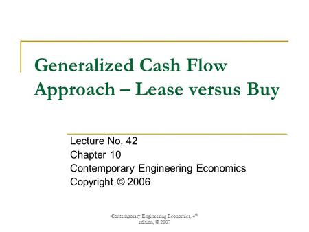 Contemporary Engineering Economics, 4 th edition, © 2007 Generalized Cash Flow Approach – Lease versus Buy Lecture No. 42 Chapter 10 Contemporary Engineering.