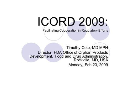 ICORD 2009: Facilitating Cooperation in Regulatory Efforts Timothy Cote, MD MPH Director, FDA Office of Orphan Products Development, Food and Drug Administration,
