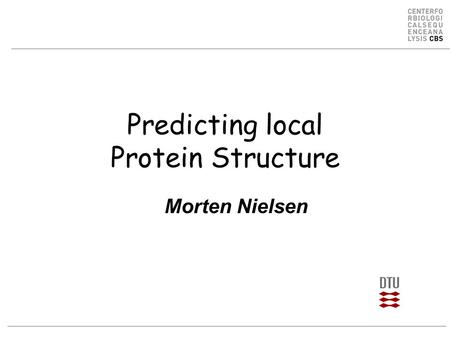 Predicting local Protein Structure Morten Nielsen.