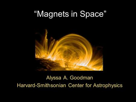 """Magnets in Space"" Alyssa A. Goodman Harvard-Smithsonian Center for Astrophysics."