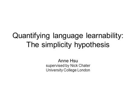 Quantifying language learnability: The simplicity hypothesis Anne Hsu supervised by Nick Chater University College London.