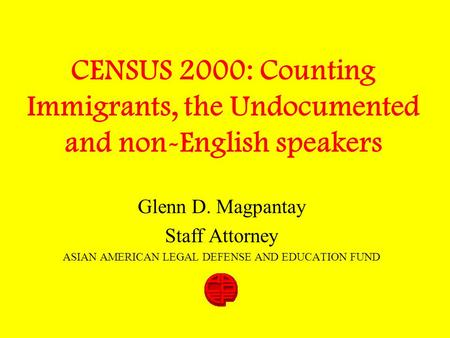 CENSUS 2000: Counting Immigrants, the Undocumented and non-English speakers Glenn D. Magpantay Staff Attorney ASIAN AMERICAN LEGAL DEFENSE AND EDUCATION.