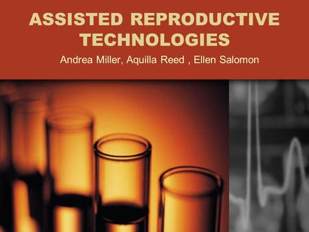 ASSISTED REPRODUCTIVE TECHNOLOGIES Andrea Miller, Aquilla Reed, Ellen Salomon.
