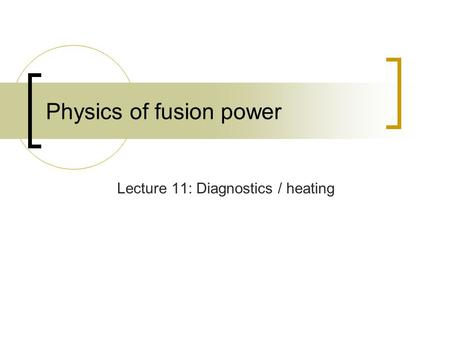 Physics of fusion power Lecture 11: Diagnostics / heating.