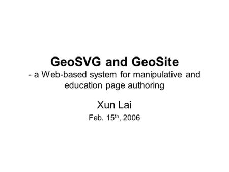GeoSVG and GeoSite - a Web-based system for manipulative and education page authoring Xun Lai Feb. 15 th, 2006.