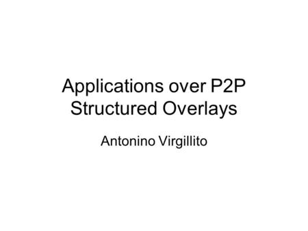 Applications over P2P Structured Overlays Antonino Virgillito.