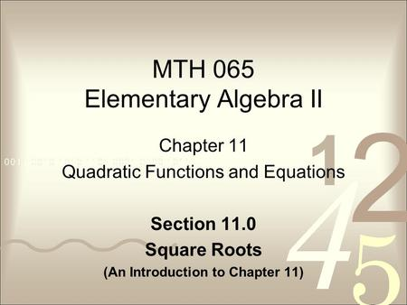 MTH 065 Elementary Algebra II Chapter 11 Quadratic Functions and Equations Section 11.0 Square Roots (An Introduction to Chapter 11)