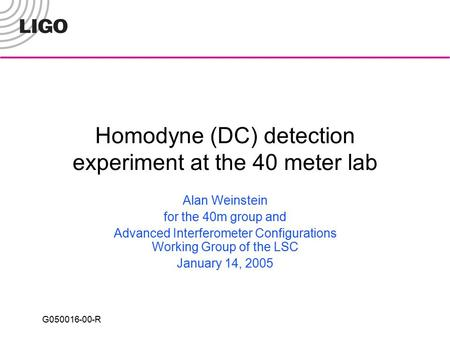 G050016-00-R Homodyne (DC) detection experiment at the 40 meter lab Alan Weinstein for the 40m group and Advanced Interferometer Configurations Working.