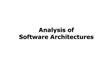 Analysis of Software Architectures. What Is Architectural Analysis? Architectural analysis is the activity of discovering important system properties.
