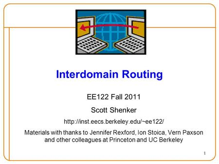 1 Interdomain Routing EE122 Fall 2011 Scott Shenker  Materials with thanks to Jennifer Rexford, Ion Stoica, Vern Paxson.
