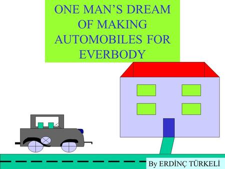 ONE MAN'S DREAM OF MAKING AUTOMOBILES FOR EVERBODY By ERDİNÇ TÜRKELİ.