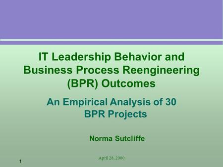 1 April 28, 2000 IT Leadership Behavior and Business Process Reengineering (BPR) Outcomes An Empirical Analysis of 30 BPR Projects Norma Sutcliffe.