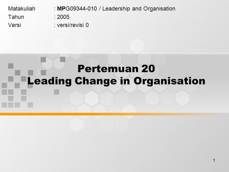 1 Pertemuan 20 Leading Change in Organisation Matakuliah: MPG09344-010 / Leadership and Organisation Tahun: 2005 Versi: versi/revisi 0.