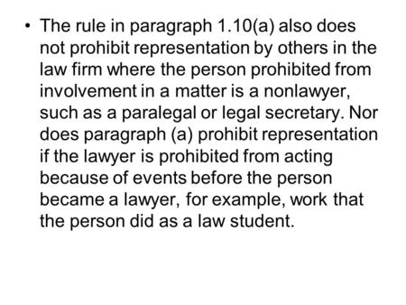 The rule in paragraph 1.10(a) also does not prohibit representation by others in the law firm where the person prohibited from involvement in a matter.