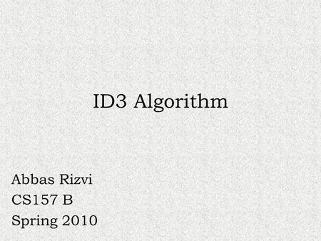 ID3 Algorithm Abbas Rizvi CS157 B Spring 2010. What is the ID3 algorithm? ID3 stands for Iterative Dichotomiser 3 Algorithm used to generate a decision.