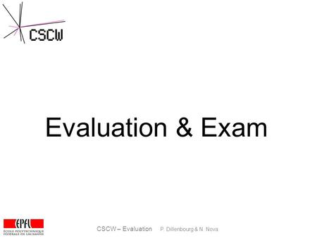 CSCW – Evaluation P. Dillenbourg & N. Nova Evaluation & Exam.