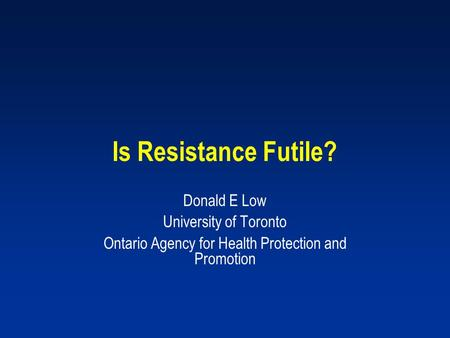 Is Resistance Futile? Donald E Low University of Toronto Ontario Agency for Health Protection and Promotion.