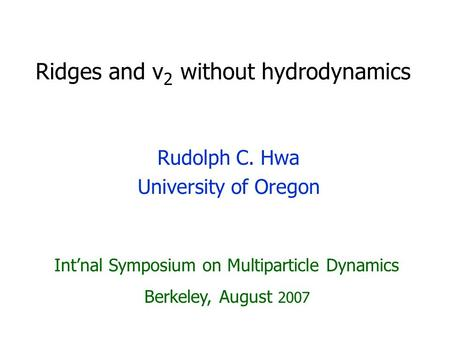 Ridges and v 2 without hydrodynamics Rudolph C. Hwa University of Oregon Int'nal Symposium on Multiparticle Dynamics Berkeley, August 2007.