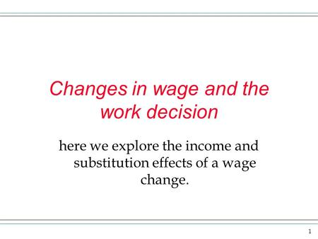 1 Changes in wage and the work decision here we explore the income and substitution effects of a wage change.