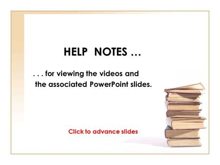 HELP NOTES …... for viewing the videos and the associated PowerPoint slides. Click to advance slides.