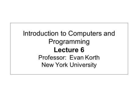 Introduction to Computers and Programming Lecture 6 Professor: Evan Korth New York University.