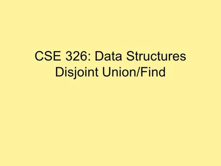 CSE 326: Data Structures Disjoint Union/Find. Equivalence Relations Relation R : For every pair of elements (a, b) in a set S, a R b is either true or.