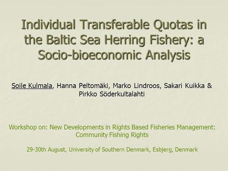 Individual Transferable Quotas in the Baltic Sea Herring Fishery: a Socio-bioeconomic Analysis Soile Kulmala, Hanna Peltomäki, Marko Lindroos, Sakari Kuikka.